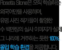 Rosetta Stone은 오직 학습하는  외국어만을 사용하며,  유명 사진 작가들이 촬영한 수 백만장의 실사 이미지가 실제  그 나라에 거주하는 듯한 100%  몰입 학습 환경을 제공합니다.