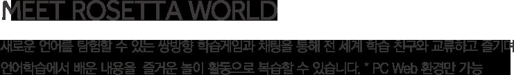 Meet  Rosetta  World 새로운 언어를 탐험할 수 있는 쌍방향 학습게임과 채팅을 통해 전 세계 학습 친구와 교류하고 즐기며 언어학습에서 배운 내용을  즐거운 놀이 활동으로 복습할 수 있습니다. * PC Web 환경만 가능